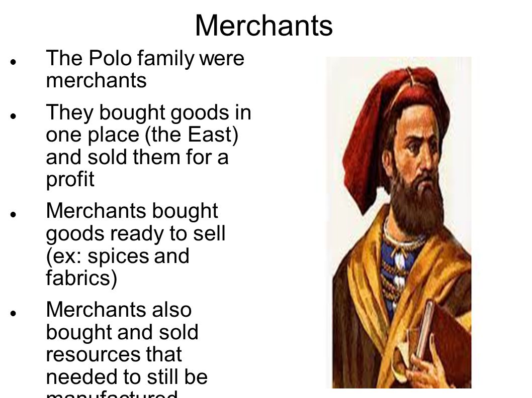 Merchants The Polo family were merchants They bought goods in one place (the East) and sold them for a profit Merchants bought goods ready to sell (ex: spices and fabrics) Merchants also bought and sold resources that needed to still be manufactured