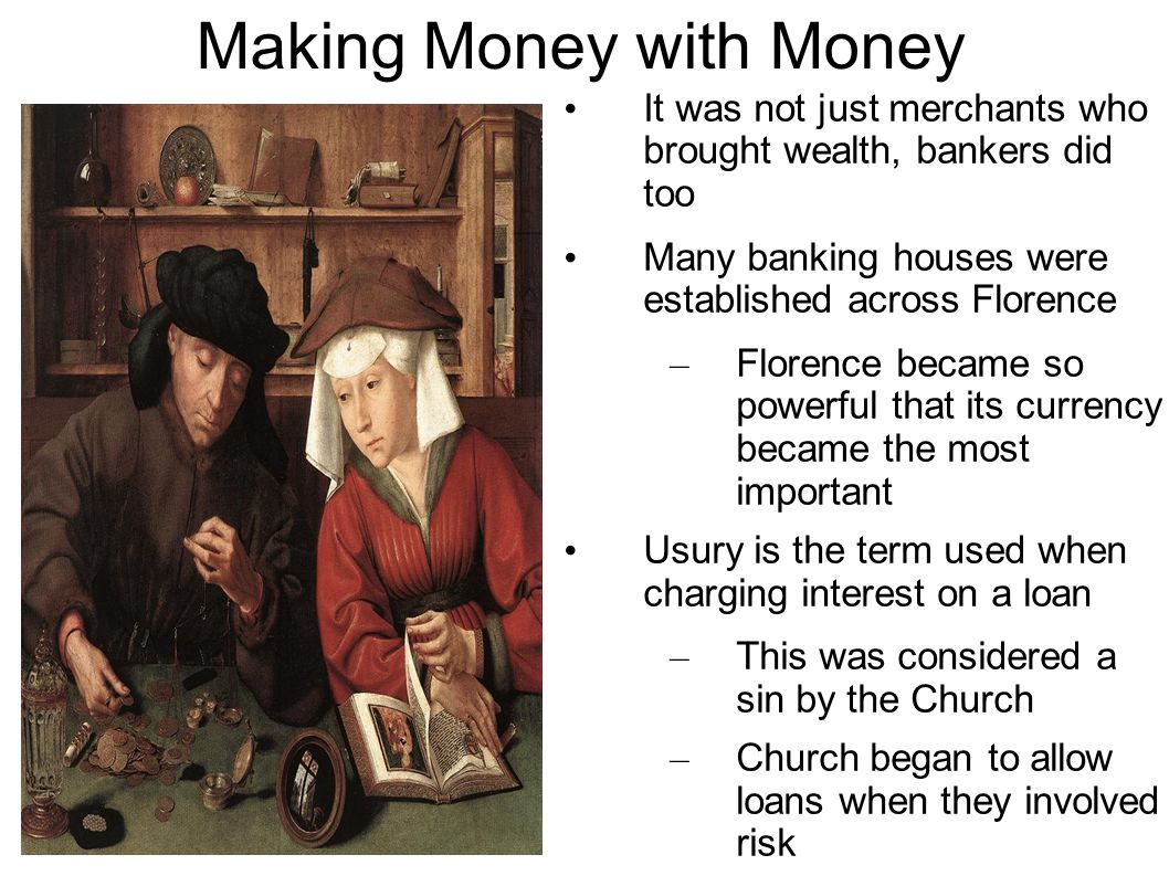 Making Money with Money It was not just merchants who brought wealth, bankers did too Many banking houses were established across Florence – Florence became so powerful that its currency became the most important Usury is the term used when charging interest on a loan – This was considered a sin by the Church – Church began to allow loans when they involved risk