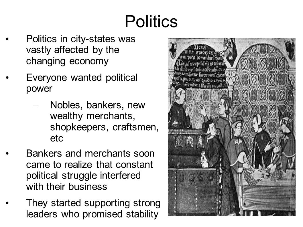 Politics Politics in city-states was vastly affected by the changing economy Everyone wanted political power – Nobles, bankers, new wealthy merchants, shopkeepers, craftsmen, etc Bankers and merchants soon came to realize that constant political struggle interfered with their business They started supporting strong leaders who promised stability