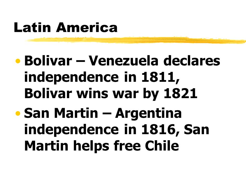 Latin America Bolivar – Venezuela declares independence in 1811, Bolivar wins war by 1821 San Martin – Argentina independence in 1816, San Martin helps free Chile