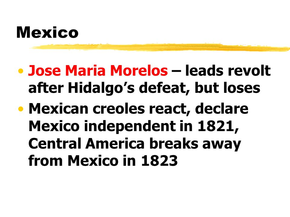 Mexico Jose Maria Morelos – leads revolt after Hidalgo's defeat, but loses Mexican creoles react, declare Mexico independent in 1821, Central America