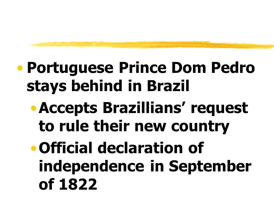 Portuguese Prince Dom Pedro stays behind in Brazil Accepts Brazillians' request to rule their new country Official declaration of independence in September of 1822