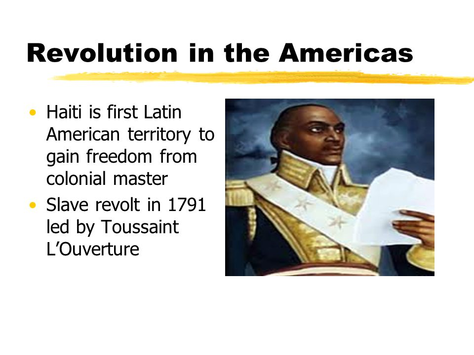 Revolution in the Americas Haiti is first Latin American territory to gain freedom from colonial master Slave revolt in 1791 led by Toussaint L'Ouvert