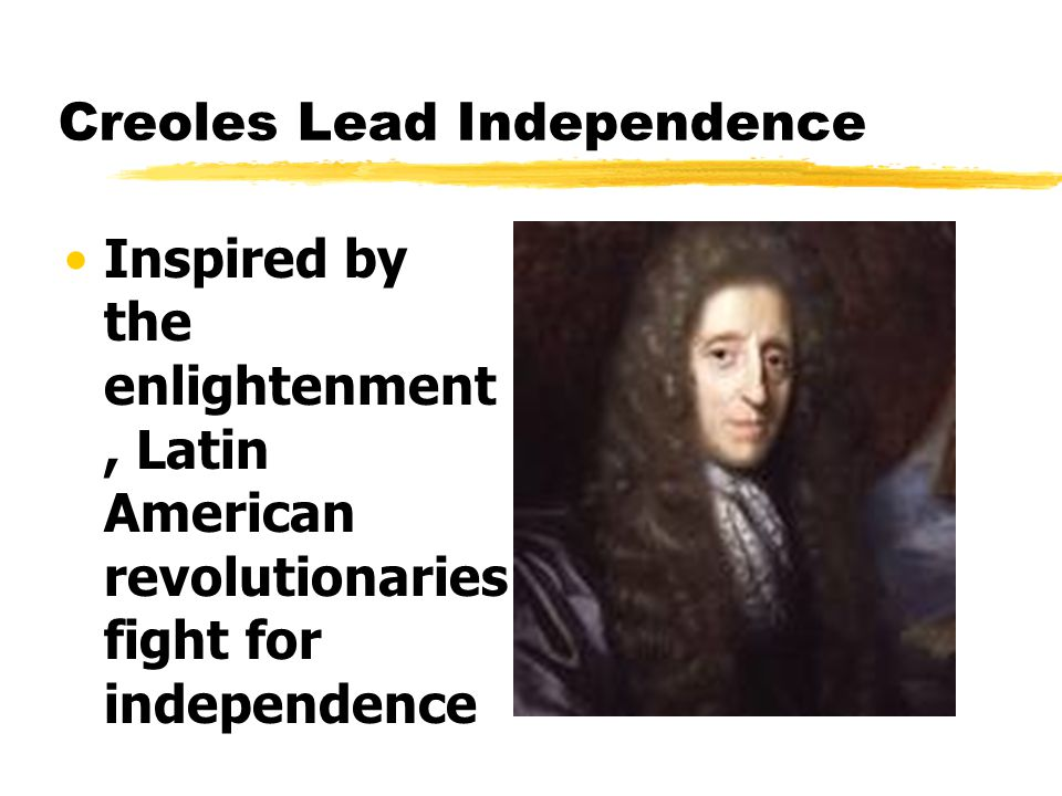 Creoles Lead Independence Inspired by the enlightenment, Latin American revolutionaries fight for independence