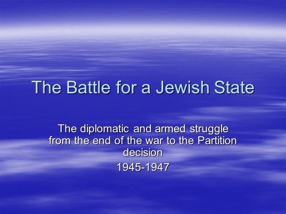 The Battle for a Jewish State The diplomatic and armed struggle from the end of the war to the Partition decision 1945-1947