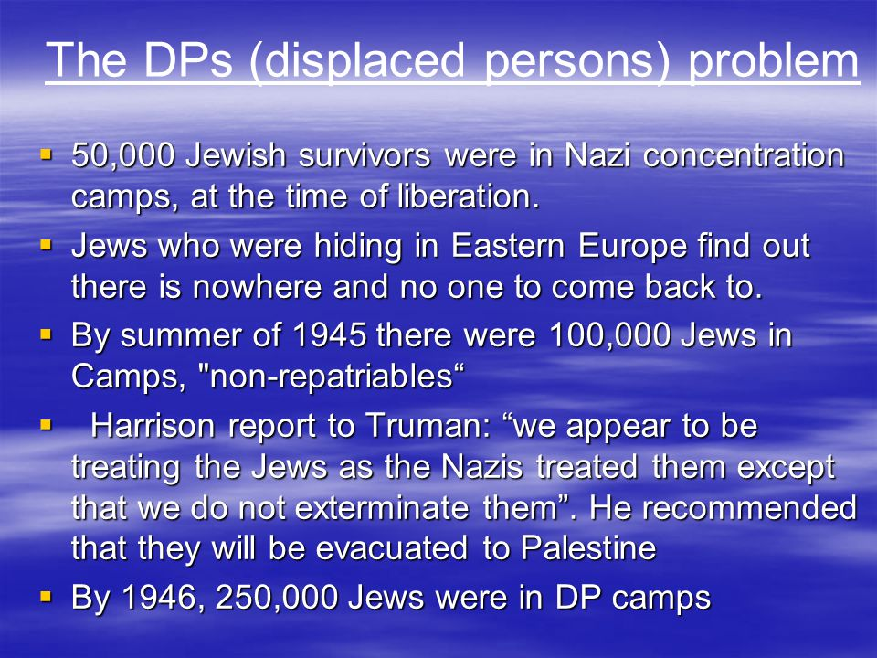 The DPs (displaced persons) problem  50,000 Jewish survivors were in Nazi concentration camps, at the time of liberation.