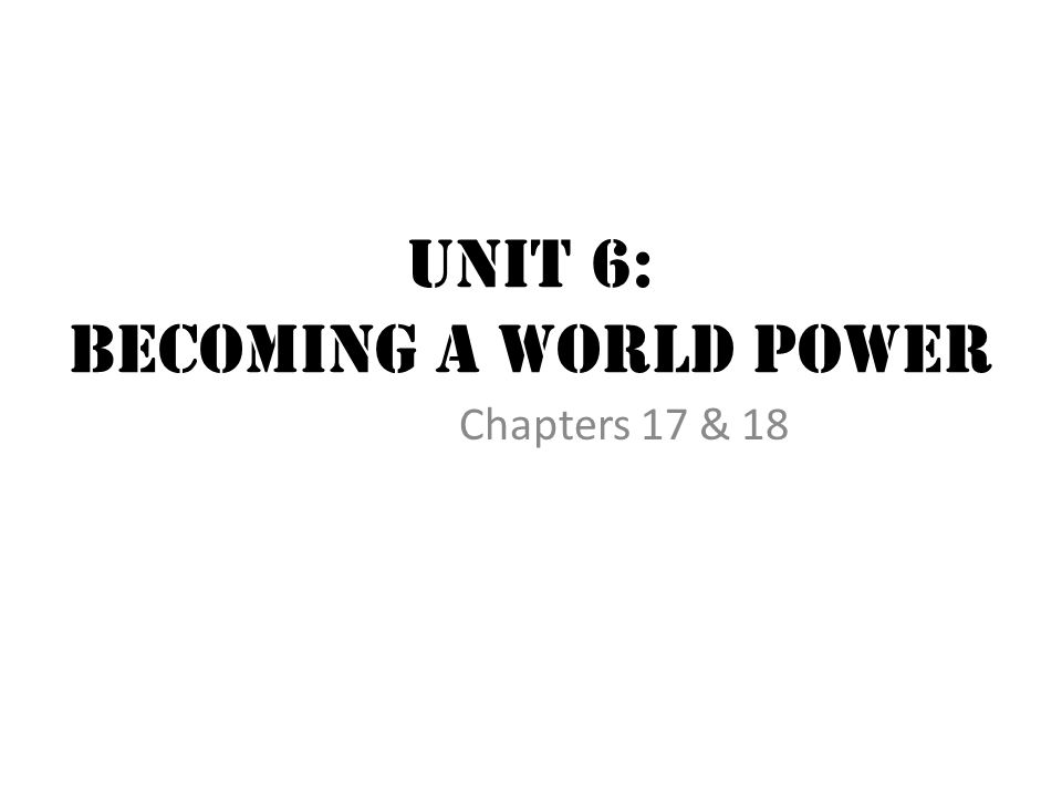 Unit 6: Becoming a World Power Chapters 17 & 18