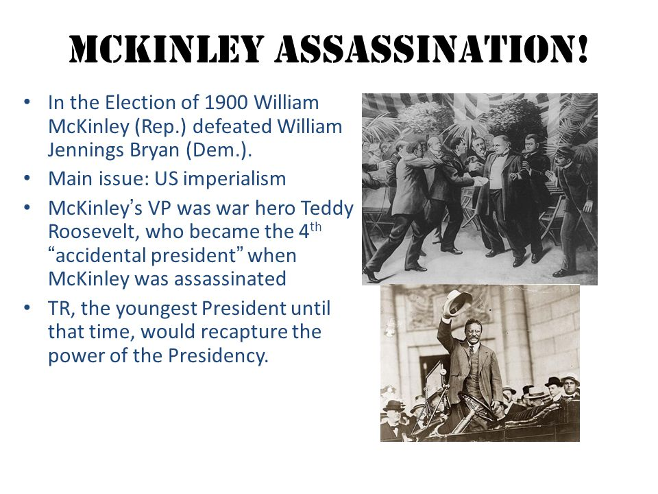 McKinley Assassination! In the Election of 1900 William McKinley (Rep.) defeated William Jennings Bryan (Dem.). Main issue: US imperialism McKinley's