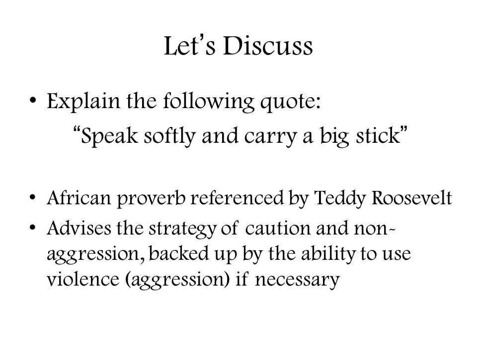 """Let's Discuss Explain the following quote: """"Speak softly and carry a big stick"""" African proverb referenced by Teddy Roosevelt Advises the strategy of"""