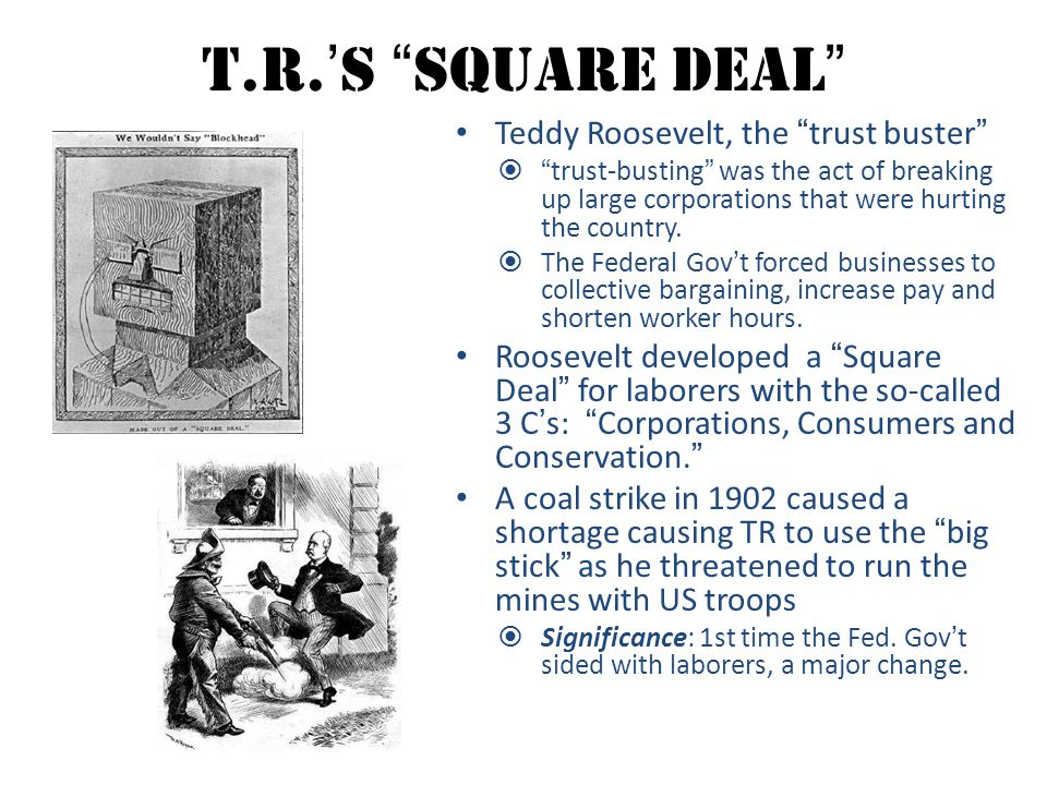 """T.R.'s """"Square Deal"""" Teddy Roosevelt, the """"trust buster""""  """"trust-busting"""" was the act of breaking up large corporations that were hurting the country"""