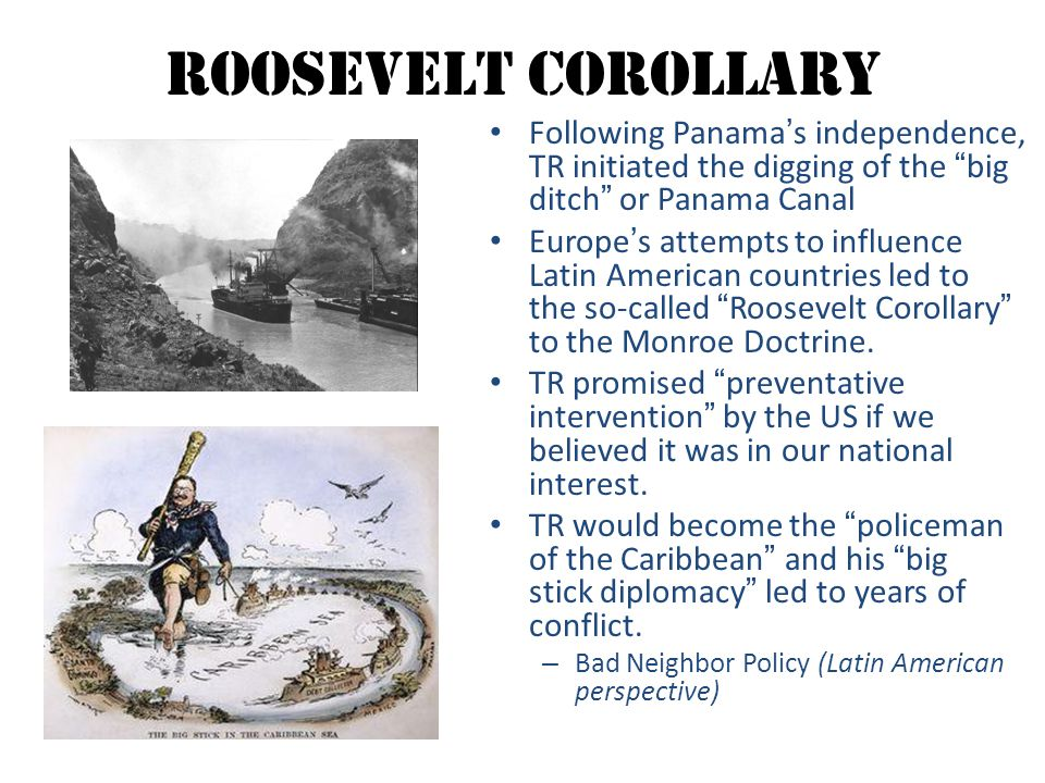 """Roosevelt Corollary Following Panama's independence, TR initiated the digging of the """"big ditch"""" or Panama Canal Europe's attempts to influence Latin"""