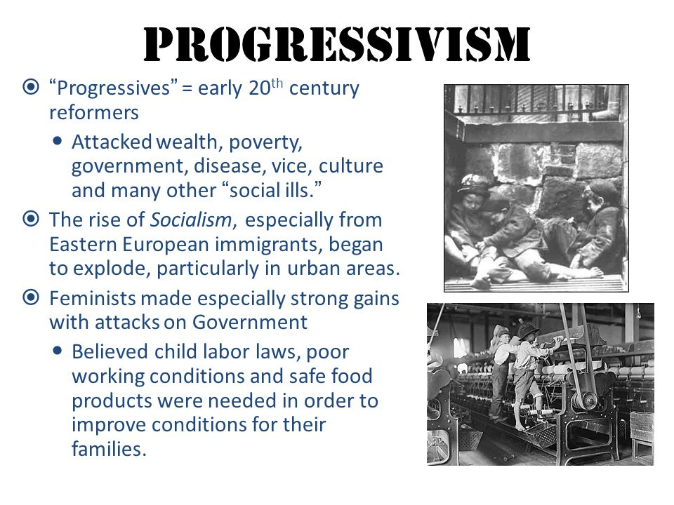 """Progressivism  """"Progressives"""" = early 20 th century reformers Attacked wealth, poverty, government, disease, vice, culture and many other """"social ill"""