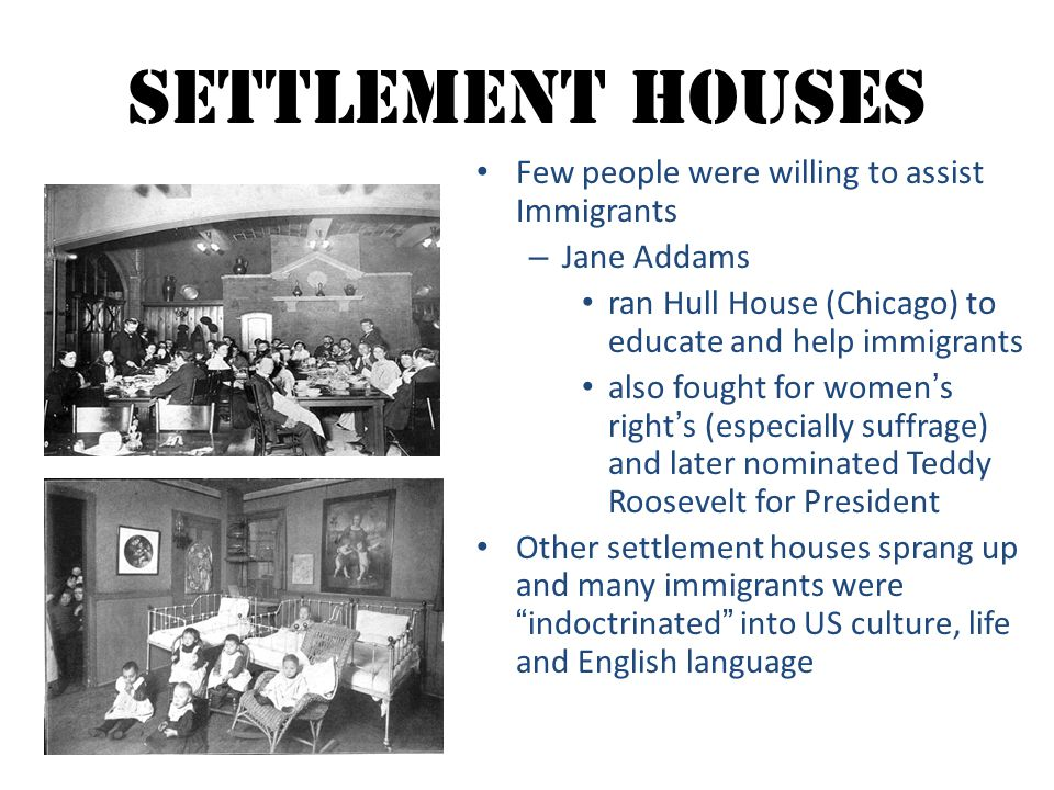 Settlement Houses Few people were willing to assist Immigrants – Jane Addams ran Hull House (Chicago) to educate and help immigrants also fought for w