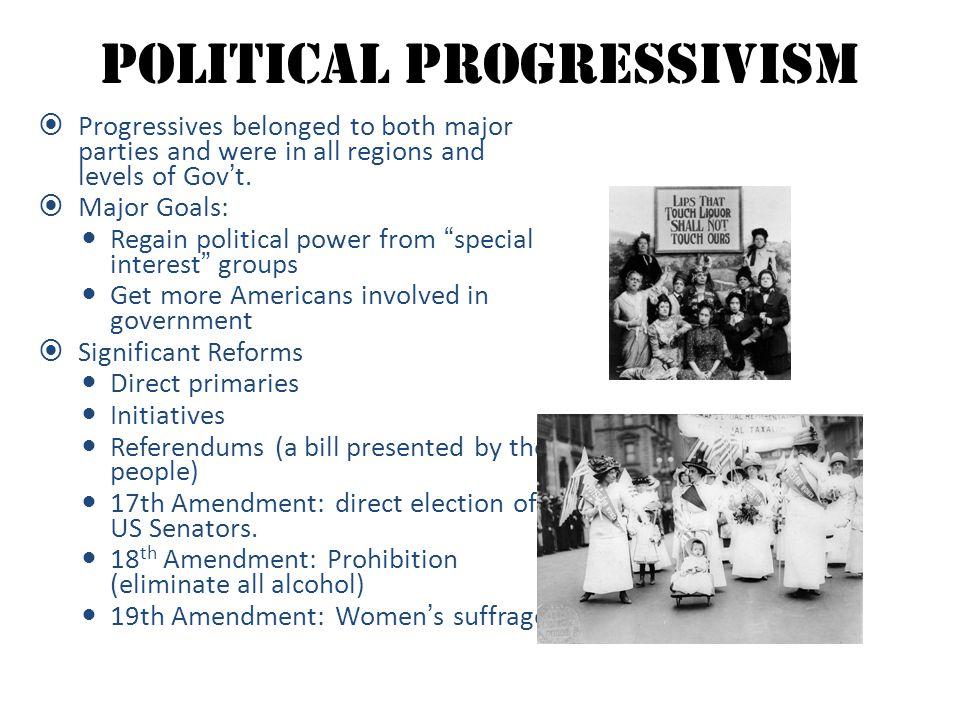 Political Progressivism  Progressives belonged to both major parties and were in all regions and levels of Gov't.  Major Goals: Regain political pow