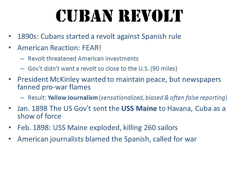 Cuban Revolt 1890s: Cubans started a revolt against Spanish rule American Reaction: FEAR! – Revolt threatened American investments – Gov't didn't want