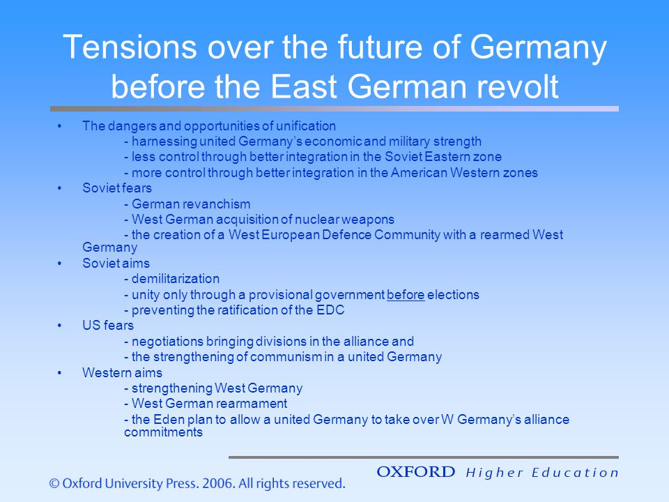 Instability in the Soviet bloc: the East German Revolt 1953 The East German challenge - to reduce the attractiveness of the Berlin gateway to the West - to make East Germany more controllable through rigid economic discipline The intensified collectivization The Soviet East German challenge - to make communism a more successful movement by displaying its alleged achievements - to make East Germany more attractive through reducing controls The liberalization proposals from Beria The 1953 revolt - more extensive than first believed Consequences - greater Soviet incentive to consolidate and formalize the division of Germany - slowing of the pace of change in East Germany