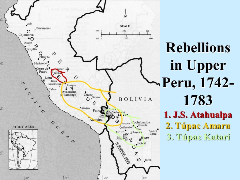 Rebellions in Upper Peru, 1742- 1783 1. J.S. Atahualpa 2. Túpac Amaru 3. Túpac Katari