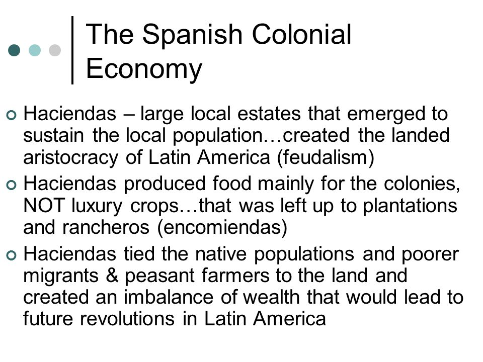 The Spanish Colonial Economy Haciendas – large local estates that emerged to sustain the local population…created the landed aristocracy of Latin America (feudalism) Haciendas produced food mainly for the colonies, NOT luxury crops…that was left up to plantations and rancheros (encomiendas) Haciendas tied the native populations and poorer migrants & peasant farmers to the land and created an imbalance of wealth that would lead to future revolutions in Latin America