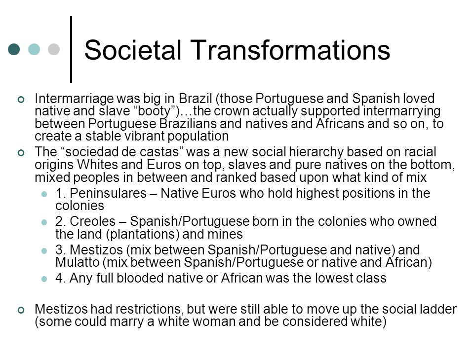 Societal Transformations Intermarriage was big in Brazil (those Portuguese and Spanish loved native and slave booty )…the crown actually supported intermarrying between Portuguese Brazilians and natives and Africans and so on, to create a stable vibrant population The sociedad de castas was a new social hierarchy based on racial origins Whites and Euros on top, slaves and pure natives on the bottom, mixed peoples in between and ranked based upon what kind of mix 1.