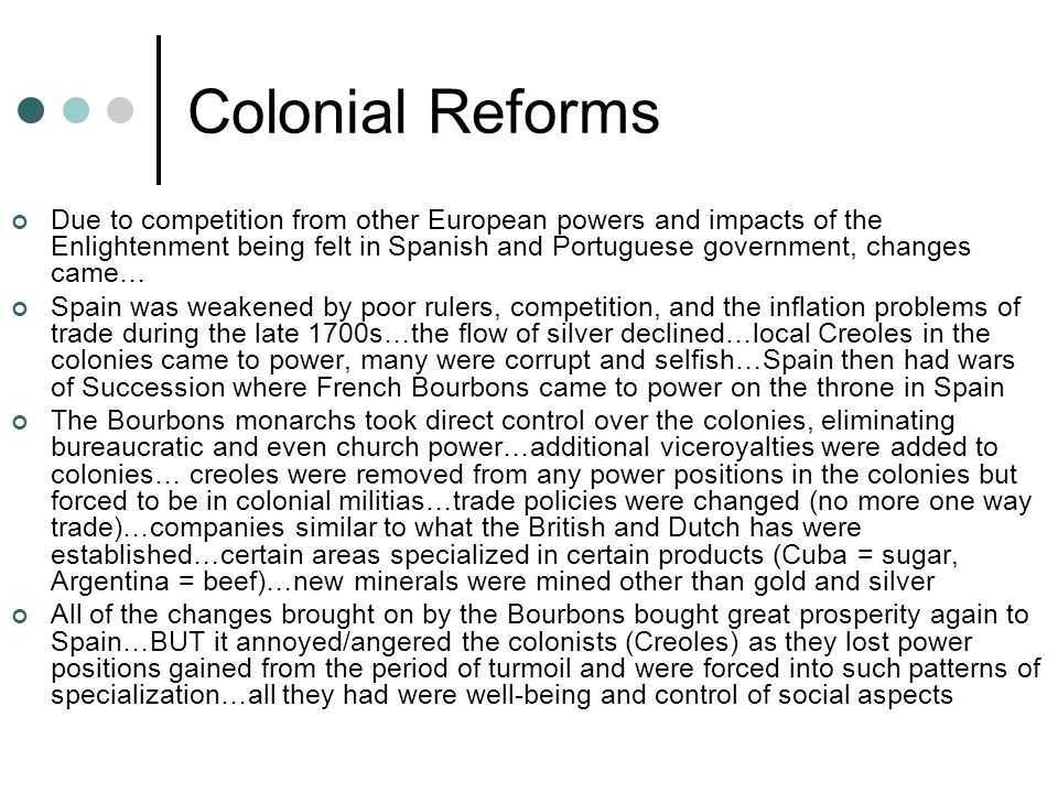 Colonial Reforms Due to competition from other European powers and impacts of the Enlightenment being felt in Spanish and Portuguese government, changes came… Spain was weakened by poor rulers, competition, and the inflation problems of trade during the late 1700s…the flow of silver declined…local Creoles in the colonies came to power, many were corrupt and selfish…Spain then had wars of Succession where French Bourbons came to power on the throne in Spain The Bourbons monarchs took direct control over the colonies, eliminating bureaucratic and even church power…additional viceroyalties were added to colonies… creoles were removed from any power positions in the colonies but forced to be in colonial militias…trade policies were changed (no more one way trade)…companies similar to what the British and Dutch has were established…certain areas specialized in certain products (Cuba = sugar, Argentina = beef)…new minerals were mined other than gold and silver All of the changes brought on by the Bourbons bought great prosperity again to Spain…BUT it annoyed/angered the colonists (Creoles) as they lost power positions gained from the period of turmoil and were forced into such patterns of specialization…all they had were well-being and control of social aspects