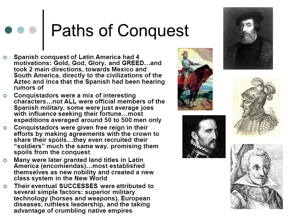 Paths of Conquest Spanish conquest of Latin America had 4 motivations: Gold, God, Glory, and GREED…and took 2 main directions, towards Mexico and South America, directly to the civilizations of the Aztec and Inca that the Spanish had been hearing rumors of Conquistadors were a mix of interesting characters…not ALL were official members of the Spanish military, some were just average joes with influence seeking their fortune…most expeditions averaged around 50 to 500 men only Conquistadors were given free reign in their efforts by making agreements with the crown to share their spoils…they even recruited their soldiers much the same way, promising them spoils from the conquest Many were later granted land titles in Latin America (encomiendas)…most established themselves as new nobility and created a new class system in the New World Their eventual SUCCESSES were attributed to several simple factors: superior military technology (horses and weapons), European diseases, ruthless leadership, and the taking advantage of crumbling native empires
