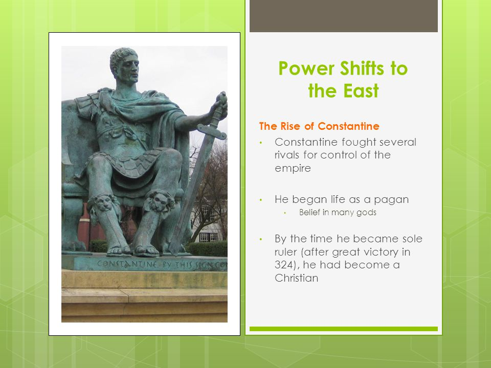 Power Shifts to the East The Rise of Constantine Constantine fought several rivals for control of the empire He began life as a pagan Belief in many gods By the time he became sole ruler (after great victory in 324), he had become a Christian