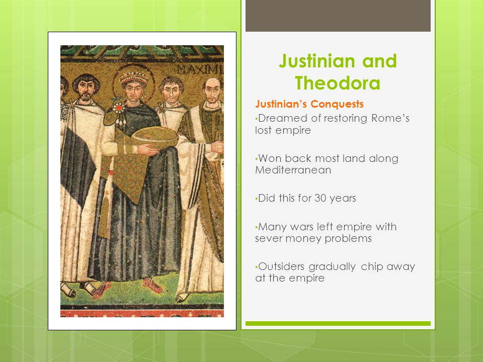 Justinian and Theodora Justinian's Conquests Dreamed of restoring Rome's lost empire Won back most land along Mediterranean Did this for 30 years Many wars left empire with sever money problems Outsiders gradually chip away at the empire