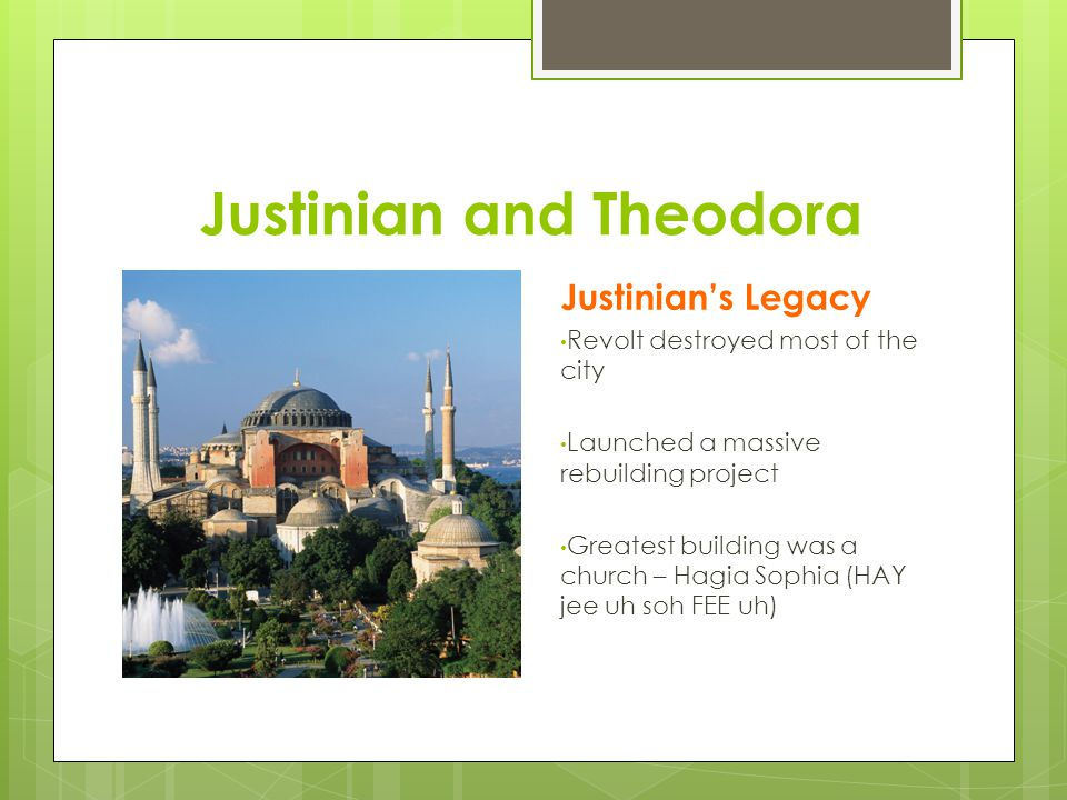Justinian and Theodora Justinian's Legacy Revolt destroyed most of the city Launched a massive rebuilding project Greatest building was a church – Hagia Sophia (HAY jee uh soh FEE uh)