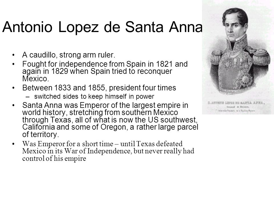 Antonio Lopez de Santa Anna A caudillo, strong arm ruler.