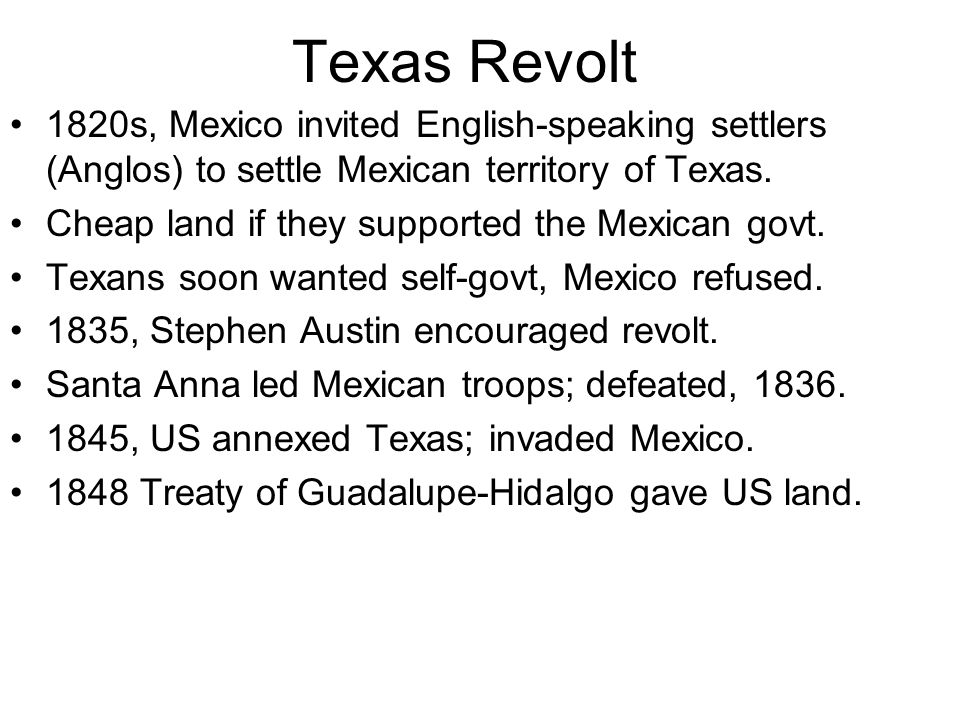 Texas Revolt 1820s, Mexico invited English-speaking settlers (Anglos) to settle Mexican territory of Texas.
