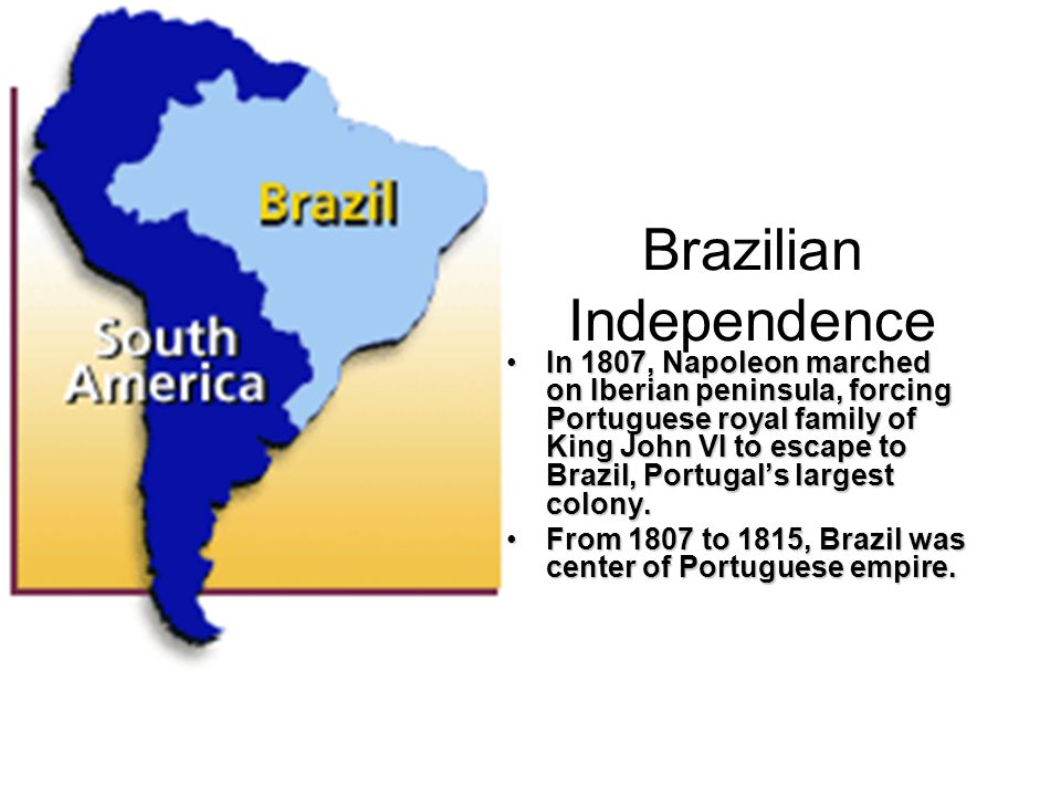 Brazilian Independence In 1807, Napoleon marched on Iberian peninsula, forcing Portuguese royal family of King John VI to escape to Brazil, Portugal's largest colony.In 1807, Napoleon marched on Iberian peninsula, forcing Portuguese royal family of King John VI to escape to Brazil, Portugal's largest colony.