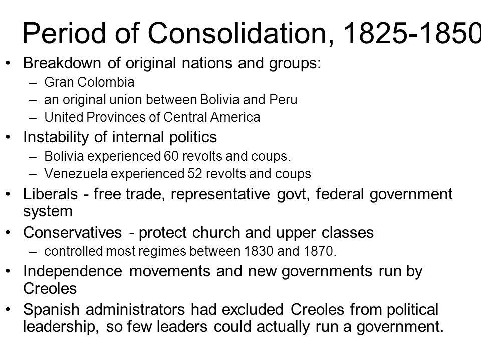 Period of Consolidation, 1825-1850 Breakdown of original nations and groups: –Gran Colombia –an original union between Bolivia and Peru –United Provinces of Central America Instability of internal politics –Bolivia experienced 60 revolts and coups.