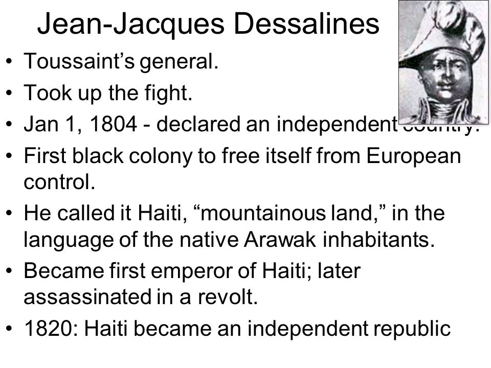 Jean-Jacques Dessalines Toussaint's general. Took up the fight.