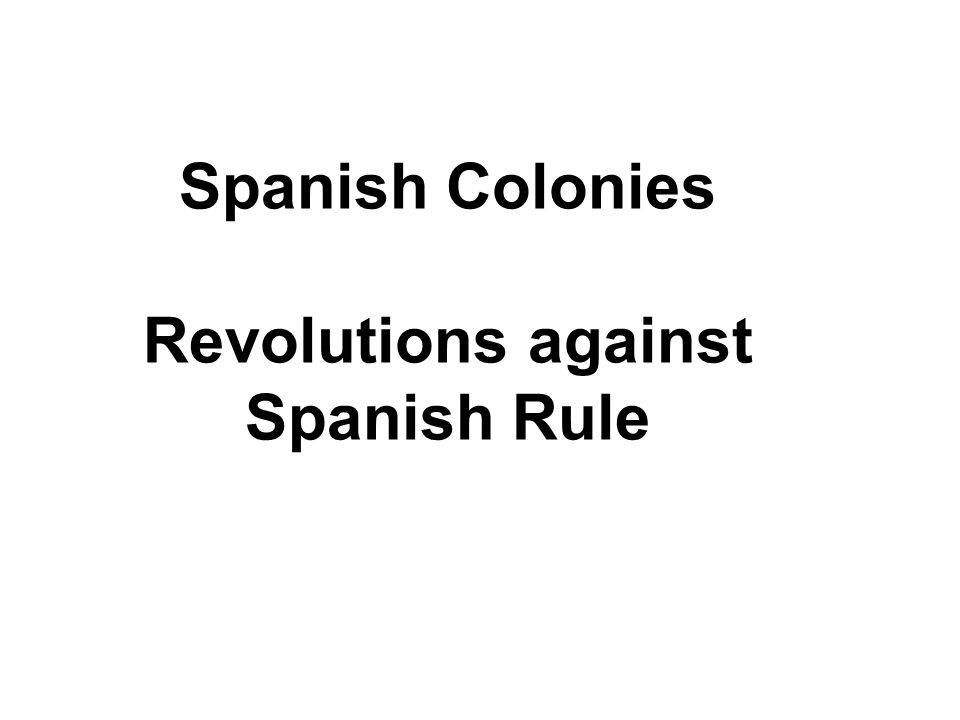 Spanish Colonies Revolutions against Spanish Rule