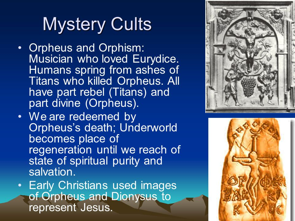 Mystery Cults Orpheus and Orphism: Musician who loved Eurydice.