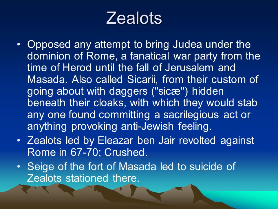Zealots Opposed any attempt to bring Judea under the dominion of Rome, a fanatical war party from the time of Herod until the fall of Jerusalem and Masada.