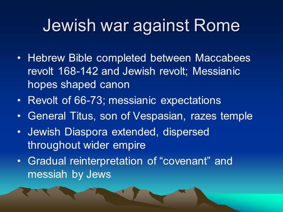 Jewish war against Rome Hebrew Bible completed between Maccabees revolt 168-142 and Jewish revolt; Messianic hopes shaped canon Revolt of 66-73; messianic expectations General Titus, son of Vespasian, razes temple Jewish Diaspora extended, dispersed throughout wider empire Gradual reinterpretation of covenant and messiah by Jews