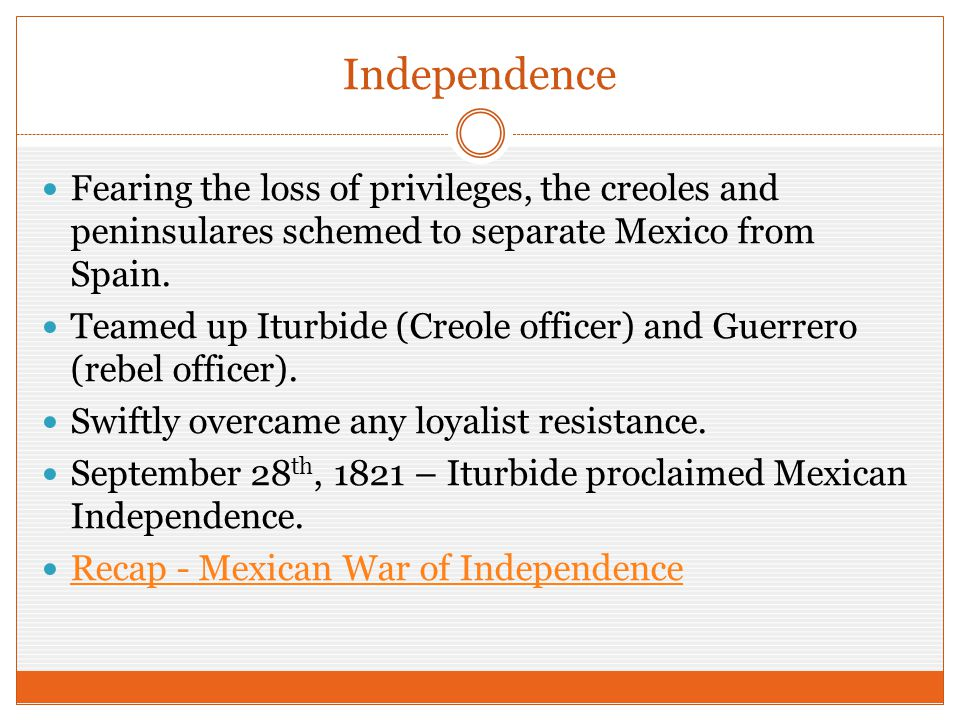 Independence Fearing the loss of privileges, the creoles and peninsulares schemed to separate Mexico from Spain. Teamed up Iturbide (Creole officer) a