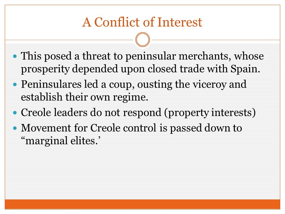 A Conflict of Interest This posed a threat to peninsular merchants, whose prosperity depended upon closed trade with Spain. Peninsulares led a coup, o
