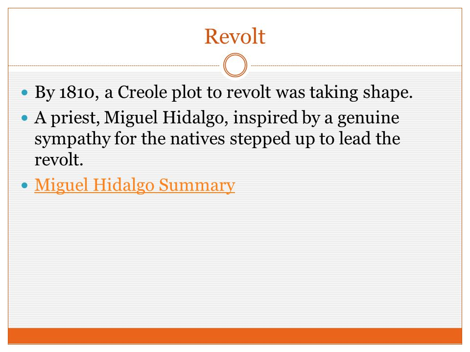 Revolt By 1810, a Creole plot to revolt was taking shape. A priest, Miguel Hidalgo, inspired by a genuine sympathy for the natives stepped up to lead