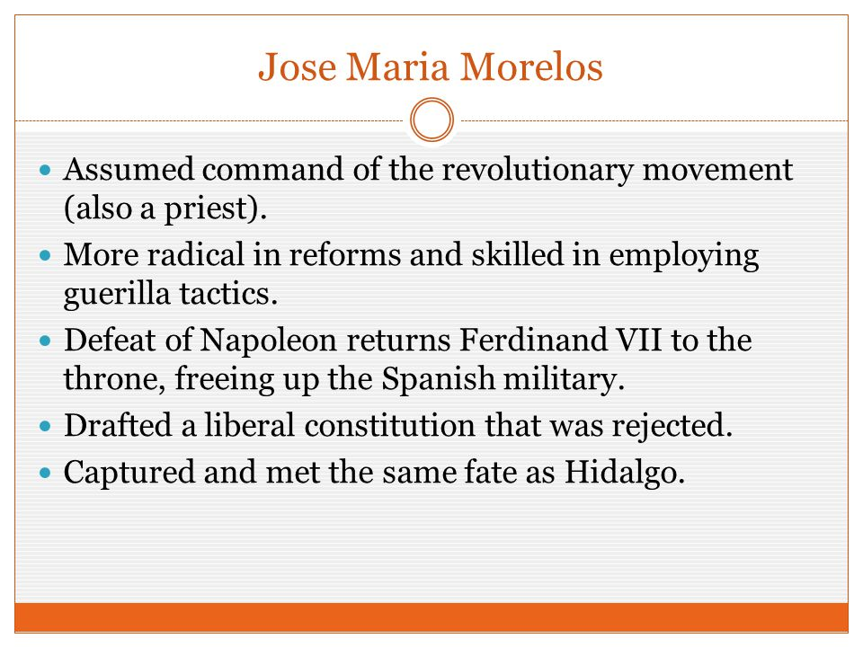 Jose Maria Morelos Assumed command of the revolutionary movement (also a priest). More radical in reforms and skilled in employing guerilla tactics. D