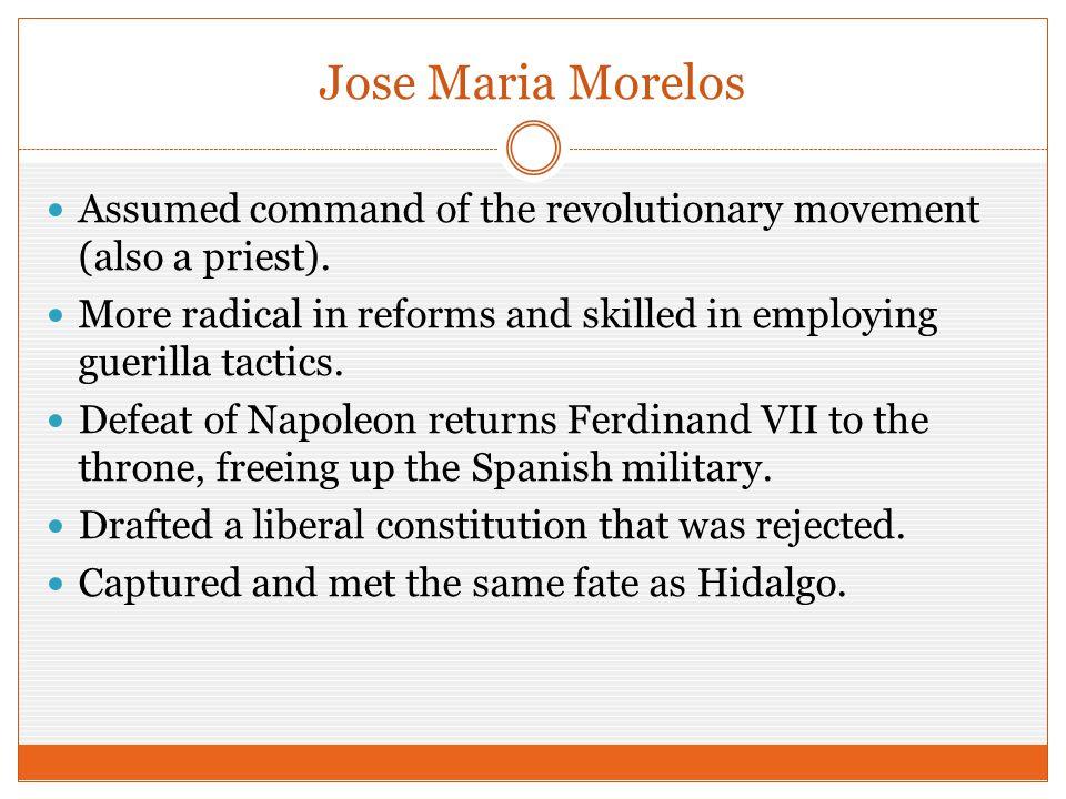 Jose Maria Morelos Assumed command of the revolutionary movement (also a priest).