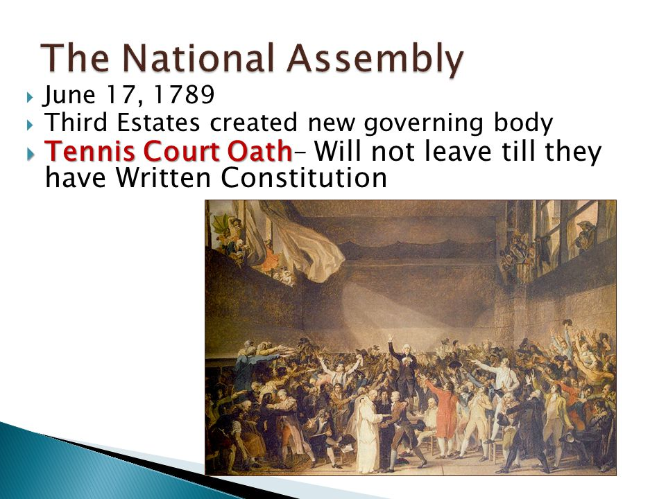  June 17, 1789  Third Estates created new governing body  Tennis Court Oath  Tennis Court Oath– Will not leave till they have Written Constitution