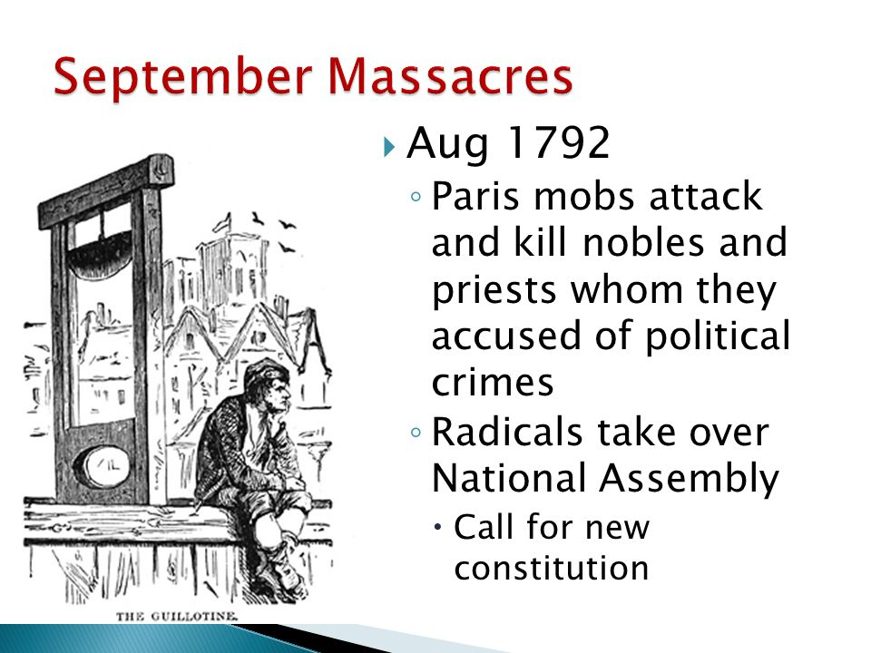  Aug 1792 ◦ Paris mobs attack and kill nobles and priests whom they accused of political crimes ◦ Radicals take over National Assembly  Call for new