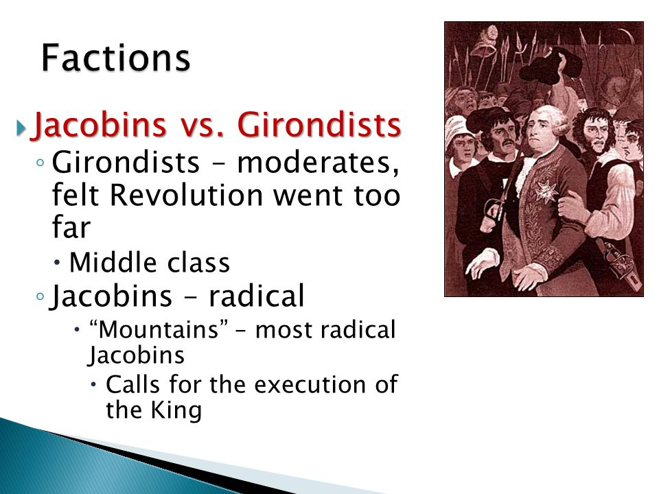 """ Jacobins vs. Girondists ◦ Girondists – moderates, felt Revolution went too far  Middle class ◦ Jacobins – radical  """"Mountains"""" – most radical Jaco"""