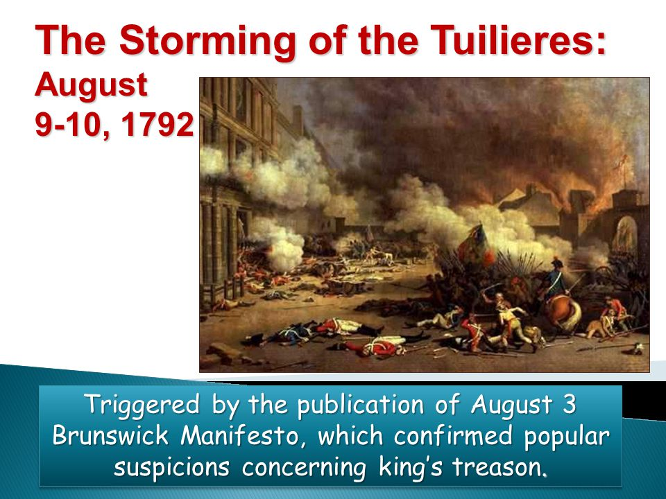 The Storming of the Tuilieres: August 9-10, 1792 Triggered by the publication of August 3 Brunswick Manifesto, which confirmed popular suspicions conc