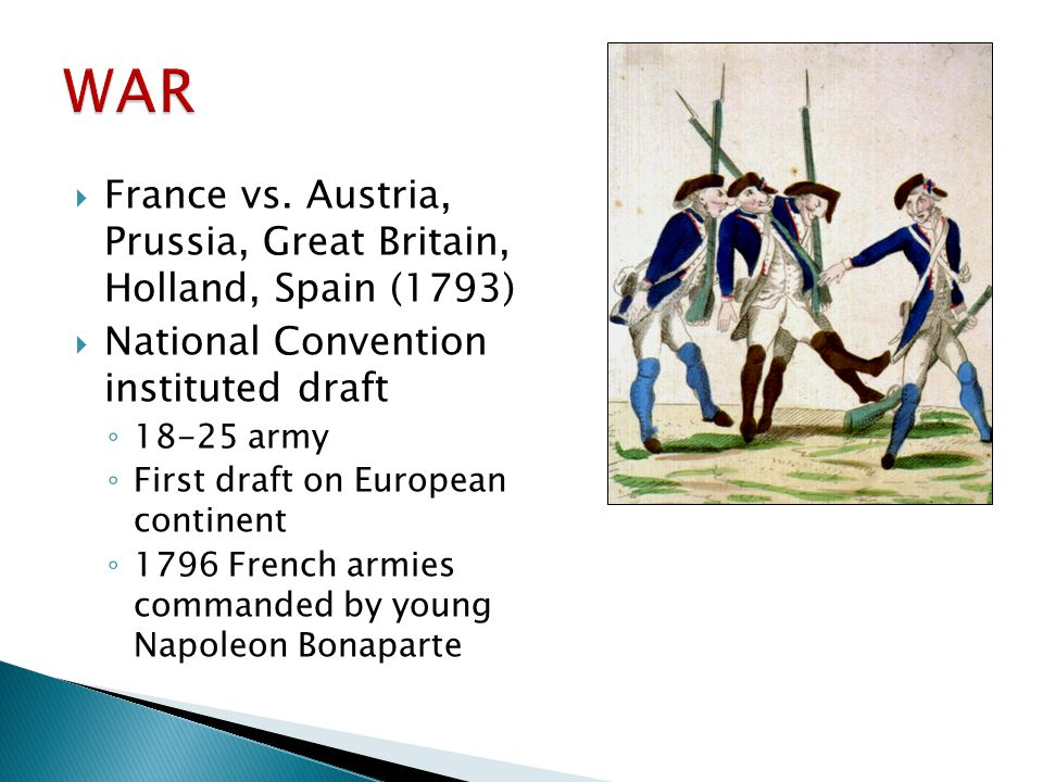  France vs. Austria, Prussia, Great Britain, Holland, Spain (1793)  National Convention instituted draft ◦ 18-25 army ◦ First draft on European cont