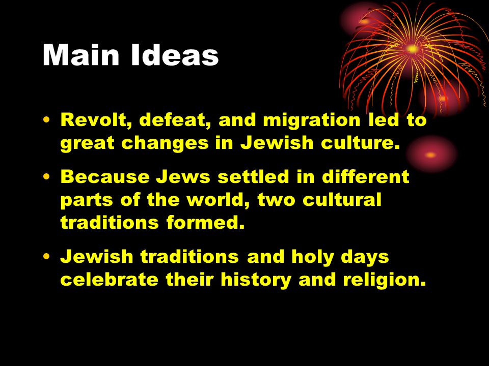 Main Ideas Revolt, defeat, and migration led to great changes in Jewish culture. Because Jews settled in different parts of the world, two cultural tr