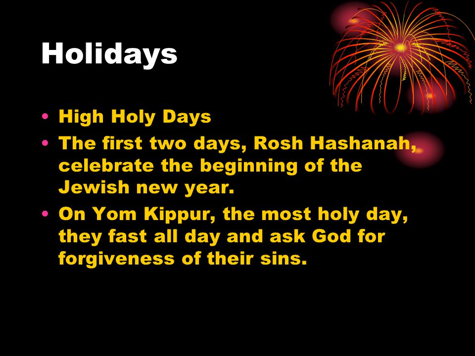 Holidays High Holy Days The first two days, Rosh Hashanah, celebrate the beginning of the Jewish new year. On Yom Kippur, the most holy day, they fast
