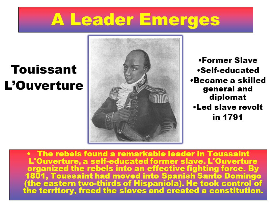 A Leader Emerges The rebels found a remarkable leader in Toussaint L Ouverture, a self-educated former slave.